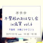不登校 父親にできること 〜 12/10 (日)第6回 不登校のおはなし会 in 滋賀 〜