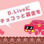 バレンタイン、D.Liveに大人を増やすためのチョコっと募金を!